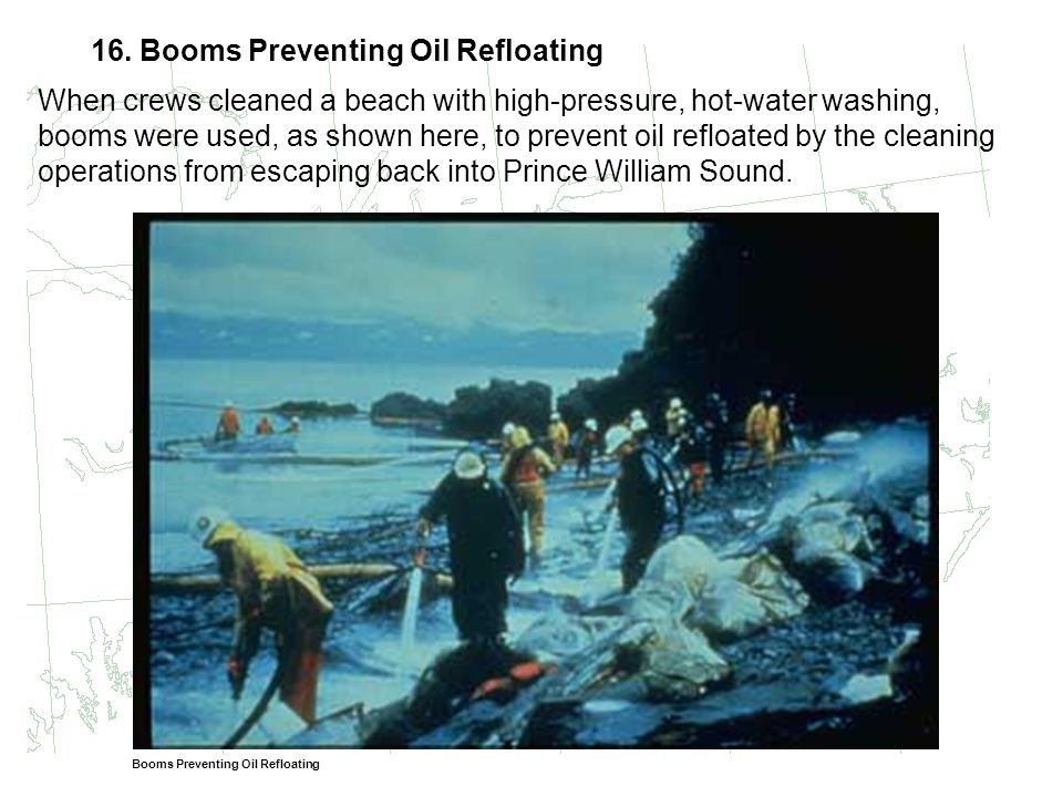 16. Booms Preventing Oil Refloating When crews cleaned a beach with high-pressure, hot-water washing, booms were used, as shown here, to prevent oil r