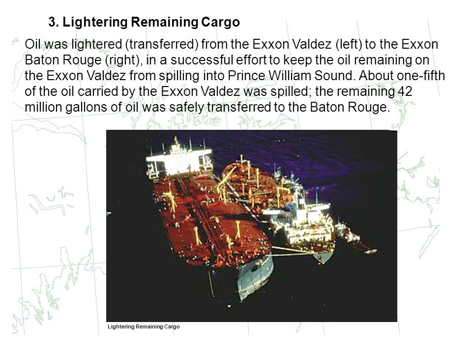 3. Lightering Remaining Cargo Oil was lightered (transferred) from the Exxon Valdez (left) to the Exxon Baton Rouge (right), in a successful effort to