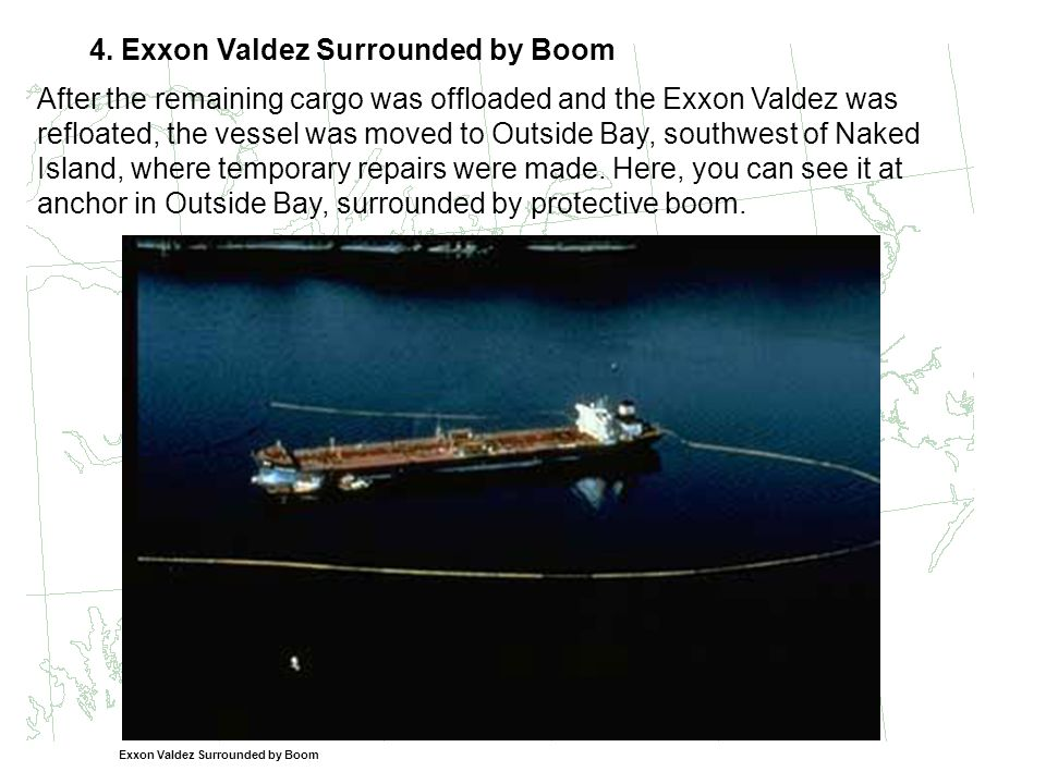4. Exxon Valdez Surrounded by Boom After the remaining cargo was offloaded and the Exxon Valdez was refloated, the vessel was moved to Outside Bay, so