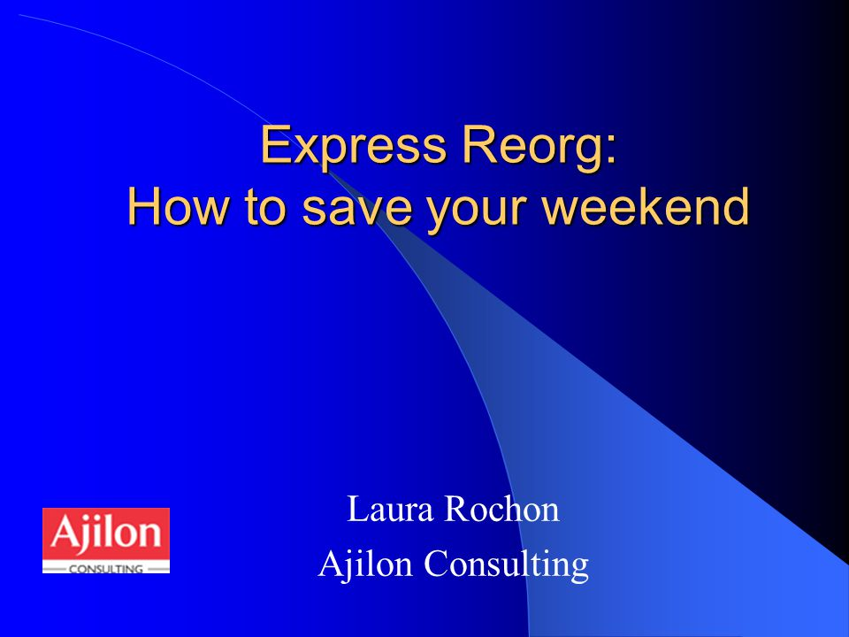 Express Reorg: How to save your weekend Laura Rochon Ajilon Consulting