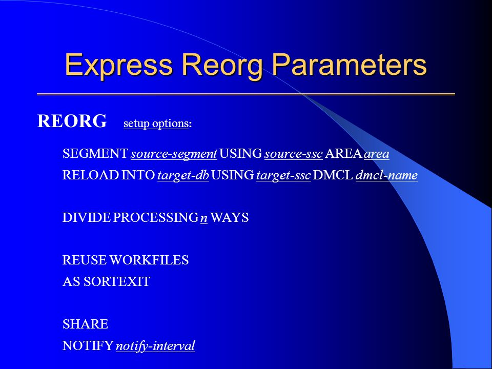 Express Reorg Parameters SEGMENT source-segment USING source-ssc AREA area RELOAD INTO target-db USING target-ssc DMCL dmcl-name DIVIDE PROCESSING n WAYS REUSE WORKFILES AS SORTEXIT SHARE NOTIFY notify-interval REORG setup options :