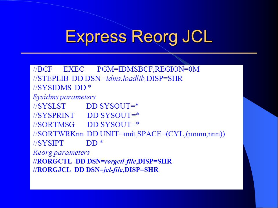 Express Reorg JCL //BCF EXEC PGM=IDMSBCF,REGION=0M //STEPLIB DD DSN=idms.loadlib,DISP=SHR //SYSIDMS DD * Sysidms parameters //SYSLST DD SYSOUT=* //SYSPRINT DD SYSOUT=* //SORTMSG DD SYSOUT=* //SORTWRKnn DD UNIT=unit,SPACE=(CYL,(mmm,nnn)) //SYSIPT DD * Reorg parameters //RORGCTL DD DSN=rorgctl-file,DISP=SHR //RORGJCL DD DSN=jcl-file,DISP=SHR