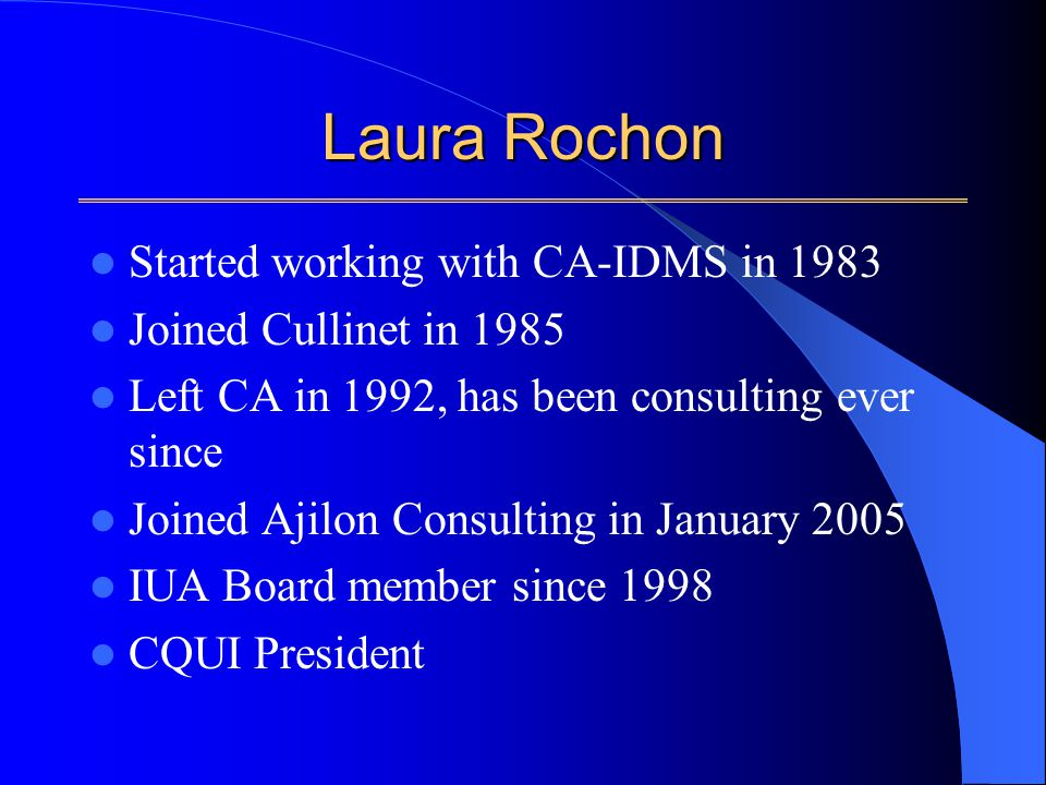 Laura Rochon Started working with CA-IDMS in 1983 Joined Cullinet in 1985 Left CA in 1992, has been consulting ever since Joined Ajilon Consulting in January 2005 IUA Board member since 1998 CQUI President