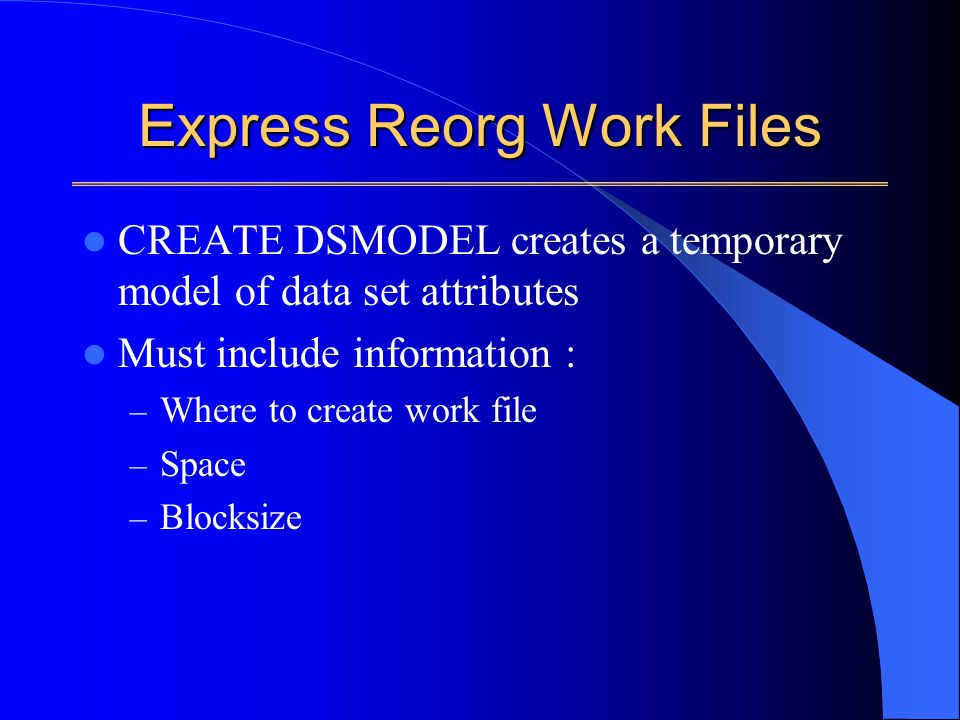 Express Reorg Work Files CREATE DSMODEL creates a temporary model of data set attributes Must include information : – Where to create work file – Space – Blocksize