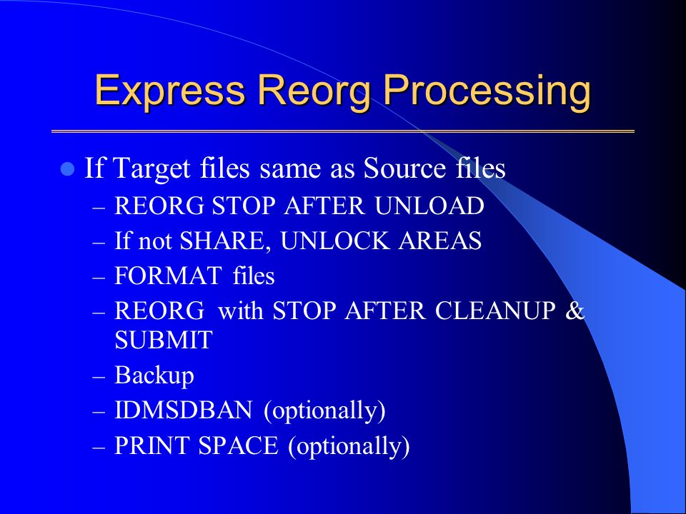 Express Reorg Processing If Target files same as Source files – REORG STOP AFTER UNLOAD – If not SHARE, UNLOCK AREAS – FORMAT files – REORG with STOP AFTER CLEANUP & SUBMIT – Backup – IDMSDBAN (optionally) – PRINT SPACE (optionally)