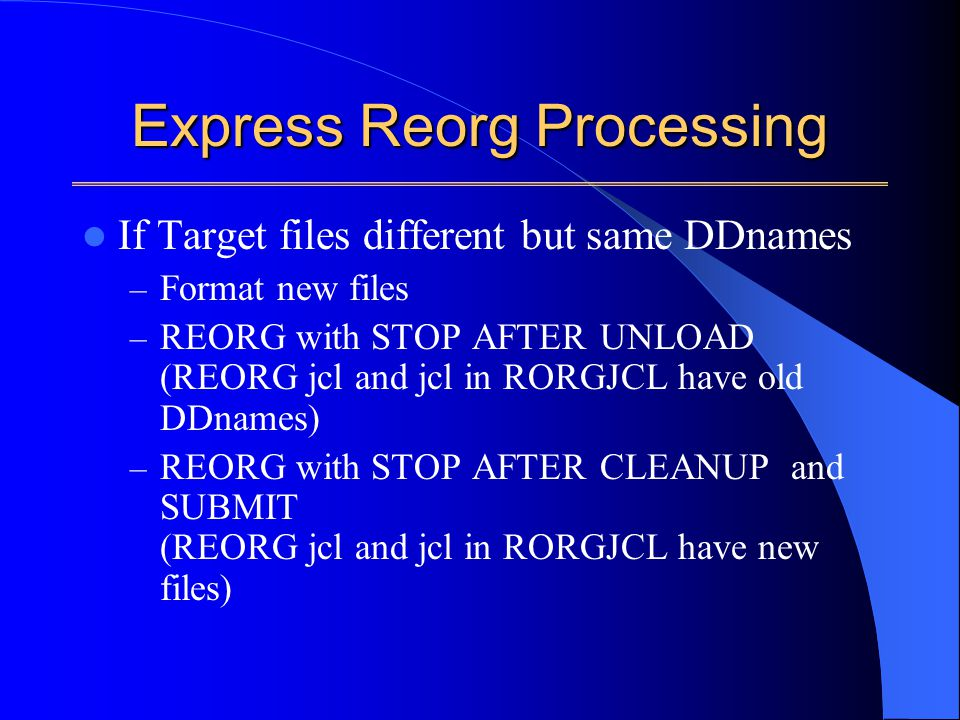 Express Reorg Processing If Target files different but same DDnames – Format new files – REORG with STOP AFTER UNLOAD (REORG jcl and jcl in RORGJCL have old DDnames) – REORG with STOP AFTER CLEANUP and SUBMIT (REORG jcl and jcl in RORGJCL have new files)