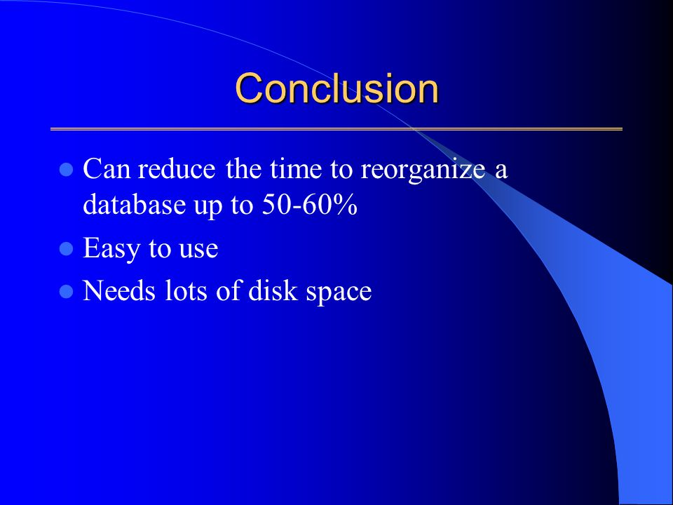 Conclusion Can reduce the time to reorganize a database up to 50-60% Easy to use Needs lots of disk space