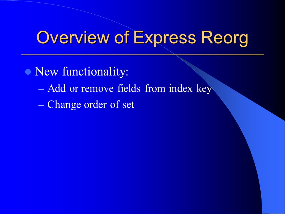 Overview of Express Reorg New functionality: – Add or remove fields from index key – Change order of set