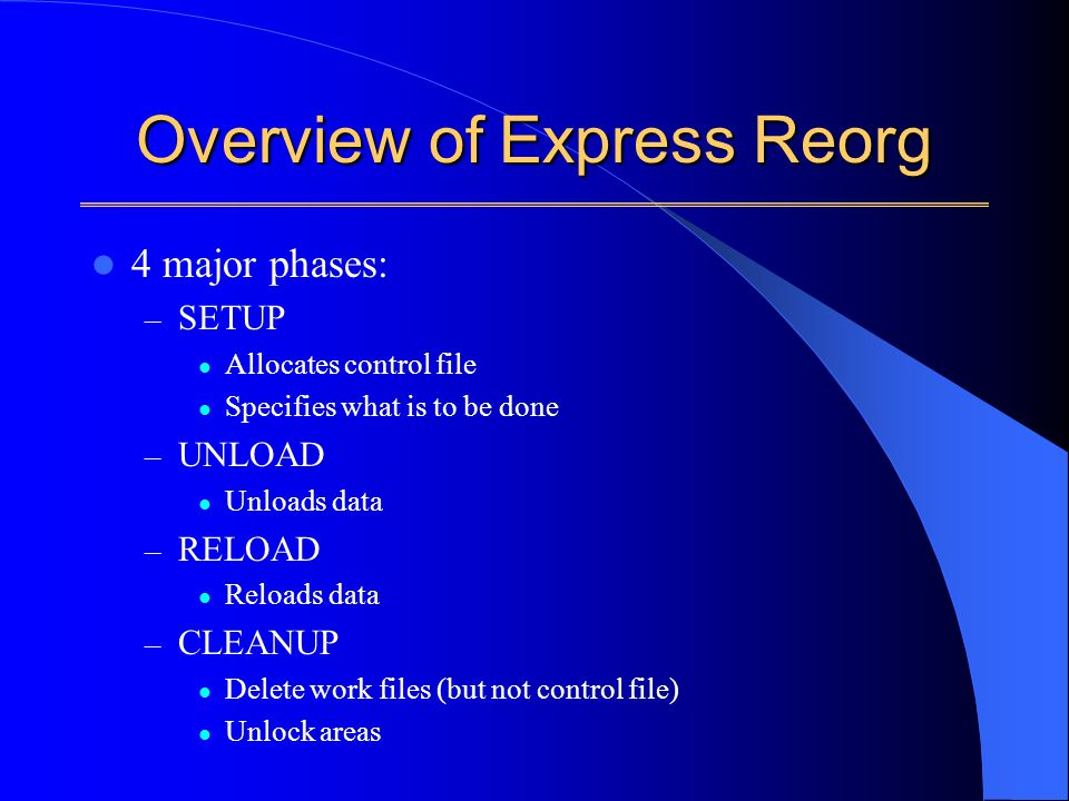 Overview of Express Reorg 4 major phases: – SETUP Allocates control file Specifies what is to be done – UNLOAD Unloads data – RELOAD Reloads data – CLEANUP Delete work files (but not control file) Unlock areas
