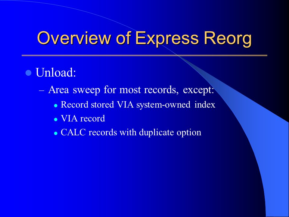 Overview of Express Reorg Unload: – Area sweep for most records, except: Record stored VIA system-owned index VIA record CALC records with duplicate option