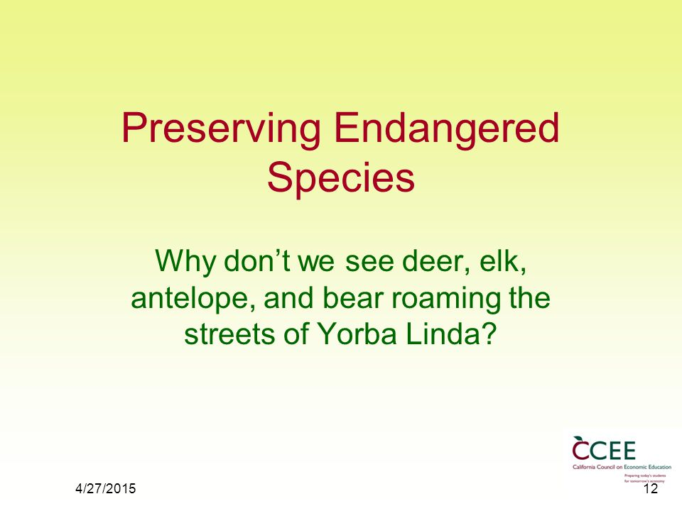 4/27/201512 Preserving Endangered Species Why don't we see deer, elk, antelope, and bear roaming the streets of Yorba Linda