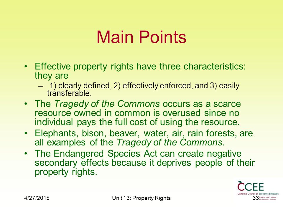4/27/2015Unit 13: Property Rights33 Main Points Effective property rights have three characteristics: they are – 1) clearly defined, 2) effectively enforced, and 3) easily transferable.