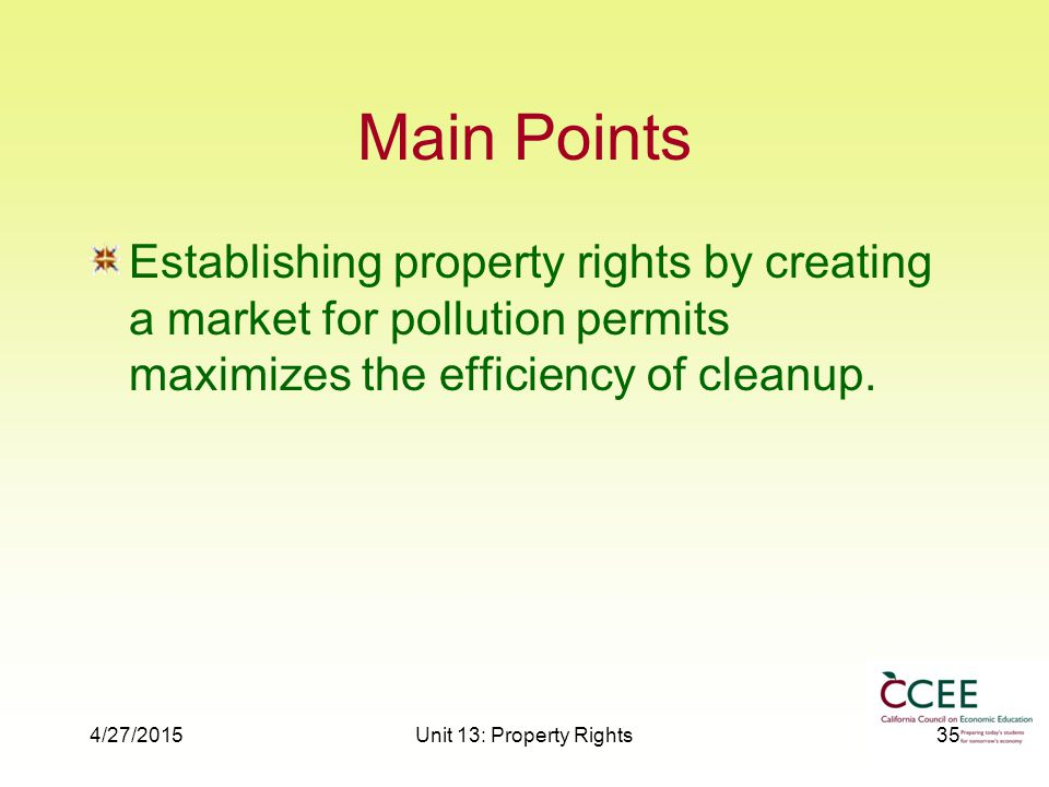 4/27/2015Unit 13: Property Rights35 Main Points Establishing property rights by creating a market for pollution permits maximizes the efficiency of cleanup.