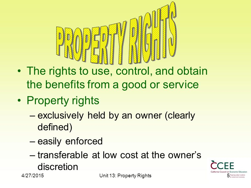 4/27/2015Unit 13: Property Rights5 The rights to use, control, and obtain the benefits from a good or service Property rights –exclusively held by an owner (clearly defined) –easily enforced –transferable at low cost at the owner's discretion