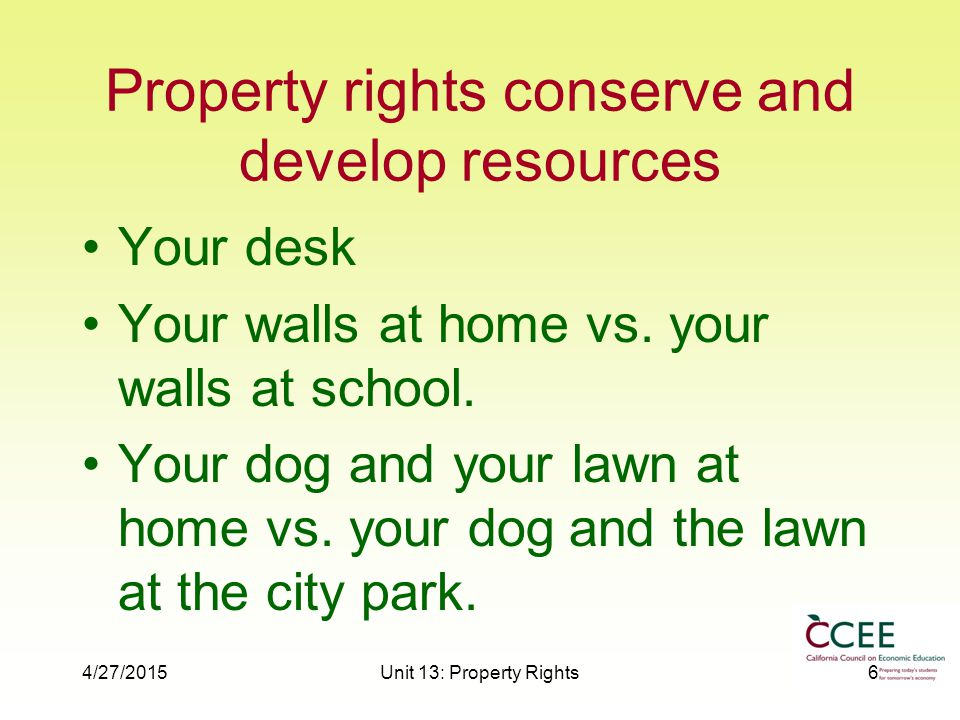 4/27/2015Unit 13: Property Rights6 Property rights conserve and develop resources Your desk Your walls at home vs.