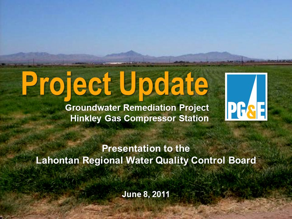 Presentation to the Lahontan Regional Water Quality Control Board June 8, 2011 Project Update Groundwater Remediation Project Hinkley Gas Compressor Station