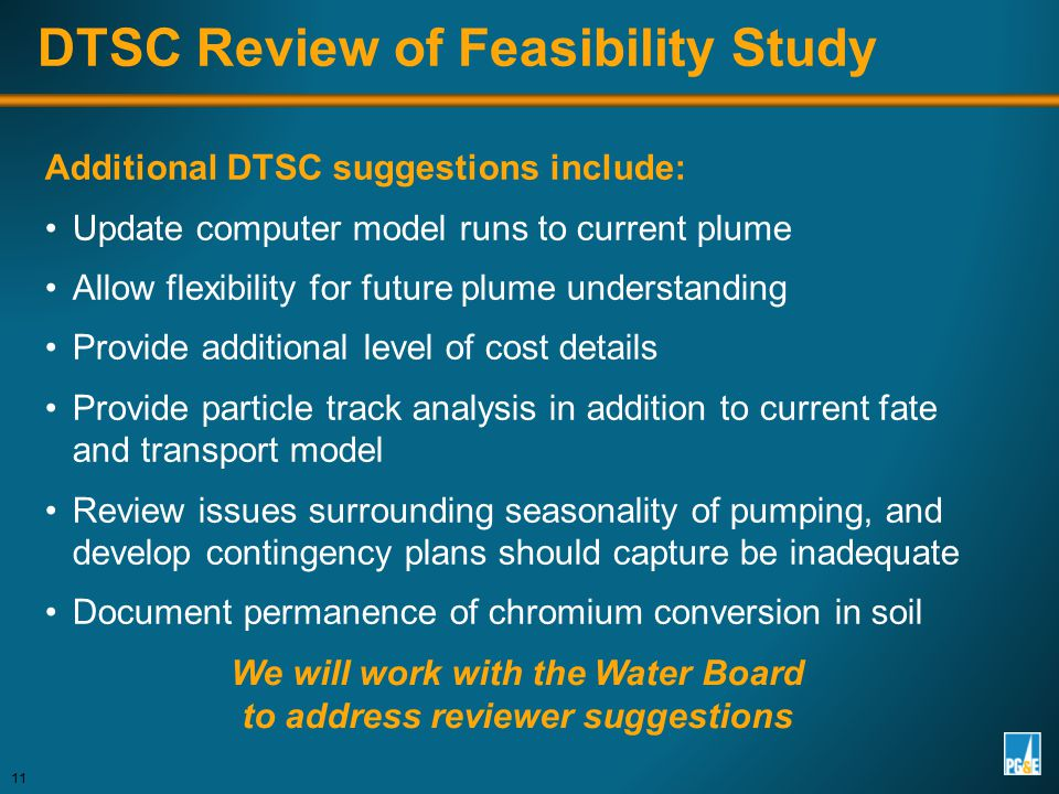 Additional DTSC suggestions include: Update computer model runs to current plume Allow flexibility for future plume understanding Provide additional level of cost details Provide particle track analysis in addition to current fate and transport model Review issues surrounding seasonality of pumping, and develop contingency plans should capture be inadequate Document permanence of chromium conversion in soil 11 DTSC Review of Feasibility Study We will work with the Water Board to address reviewer suggestions