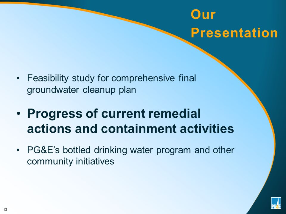 Feasibility study for comprehensive final groundwater cleanup plan Progress of current remedial actions and containment activities PG&E's bottled drinking water program and other community initiatives 13 Our Presentation