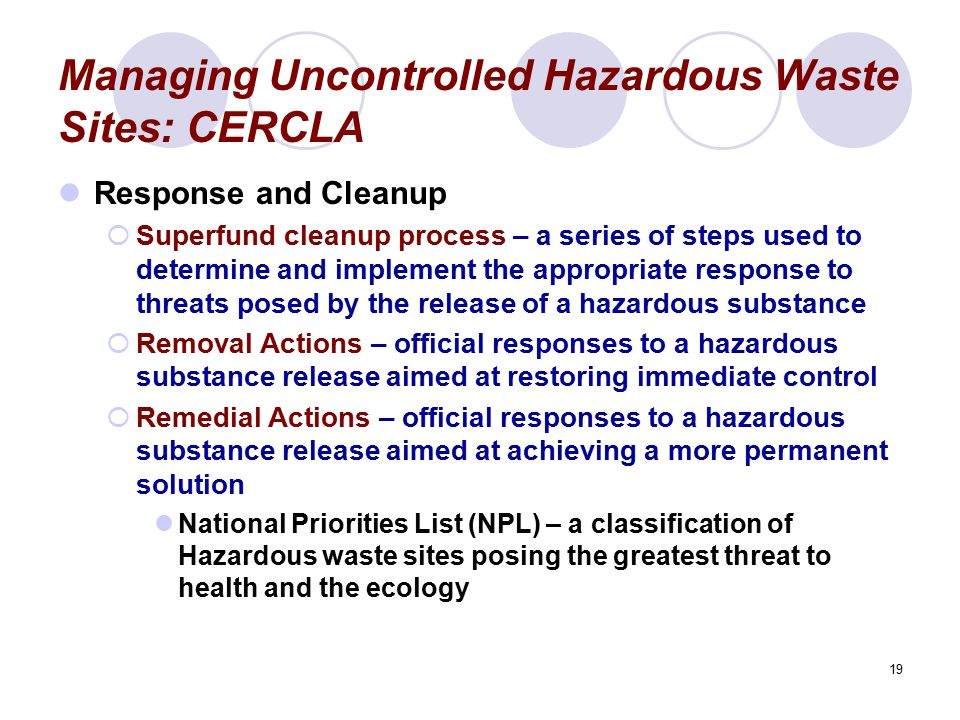 19 Managing Uncontrolled Hazardous Waste Sites: CERCLA Response and Cleanup  Superfund cleanup process – a series of steps used to determine and impl
