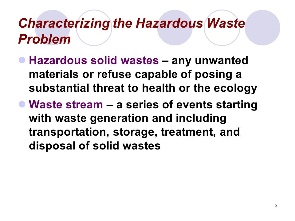 2 Characterizing the Hazardous Waste Problem Hazardous solid wastes – any unwanted materials or refuse capable of posing a substantial threat to healt