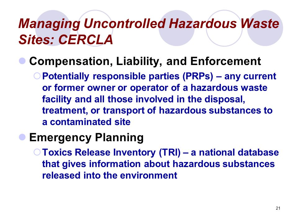 21 Managing Uncontrolled Hazardous Waste Sites: CERCLA Compensation, Liability, and Enforcement  Potentially responsible parties (PRPs) – any current