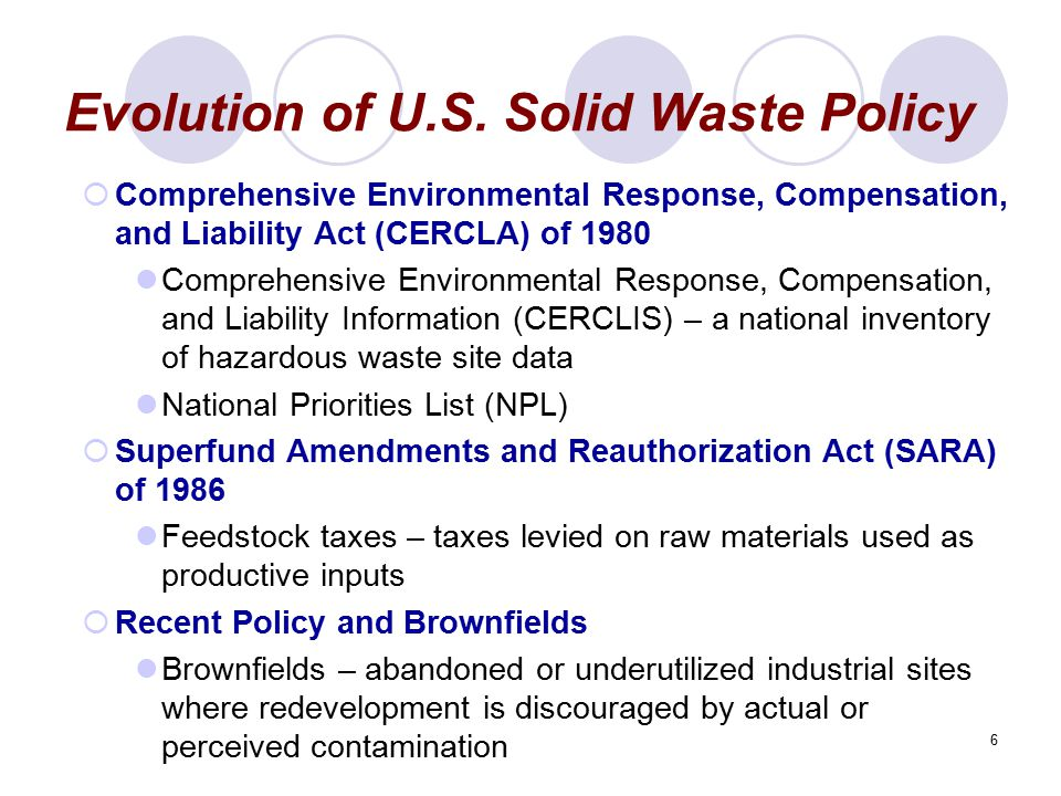6 Evolution of U.S. Solid Waste Policy  Comprehensive Environmental Response, Compensation, and Liability Act (CERCLA) of 1980 Comprehensive Environm