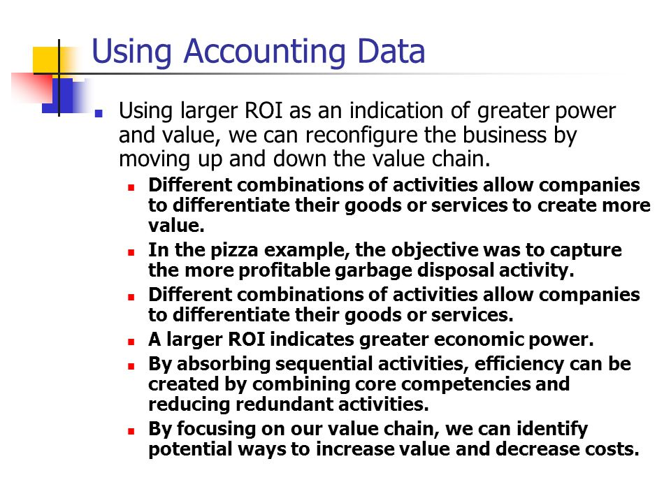 Using Accounting Data Using larger ROI as an indication of greater power and value, we can reconfigure the business by moving up and down the value chain.