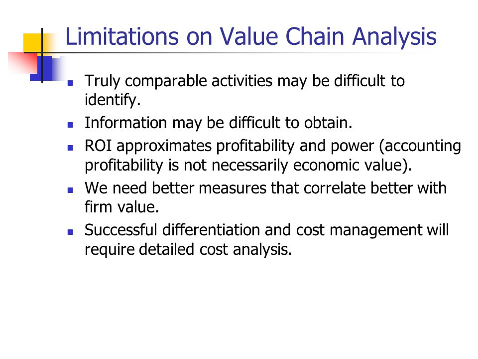 Limitations on Value Chain Analysis Truly comparable activities may be difficult to identify.