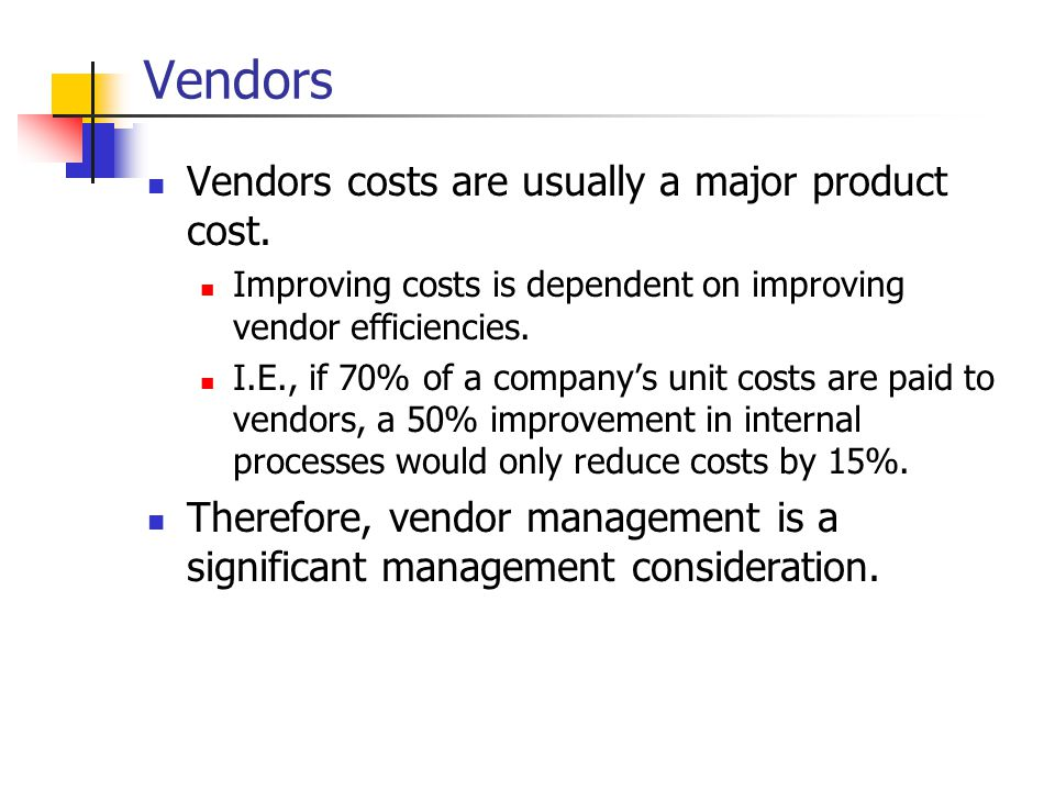 Vendors Vendors costs are usually a major product cost.
