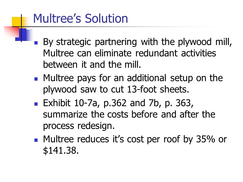 Multree's Solution By strategic partnering with the plywood mill, Multree can eliminate redundant activities between it and the mill.