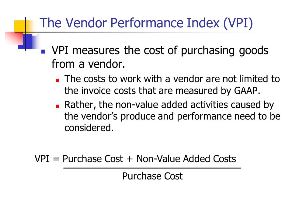 The Vendor Performance Index (VPI) VPI measures the cost of purchasing goods from a vendor.