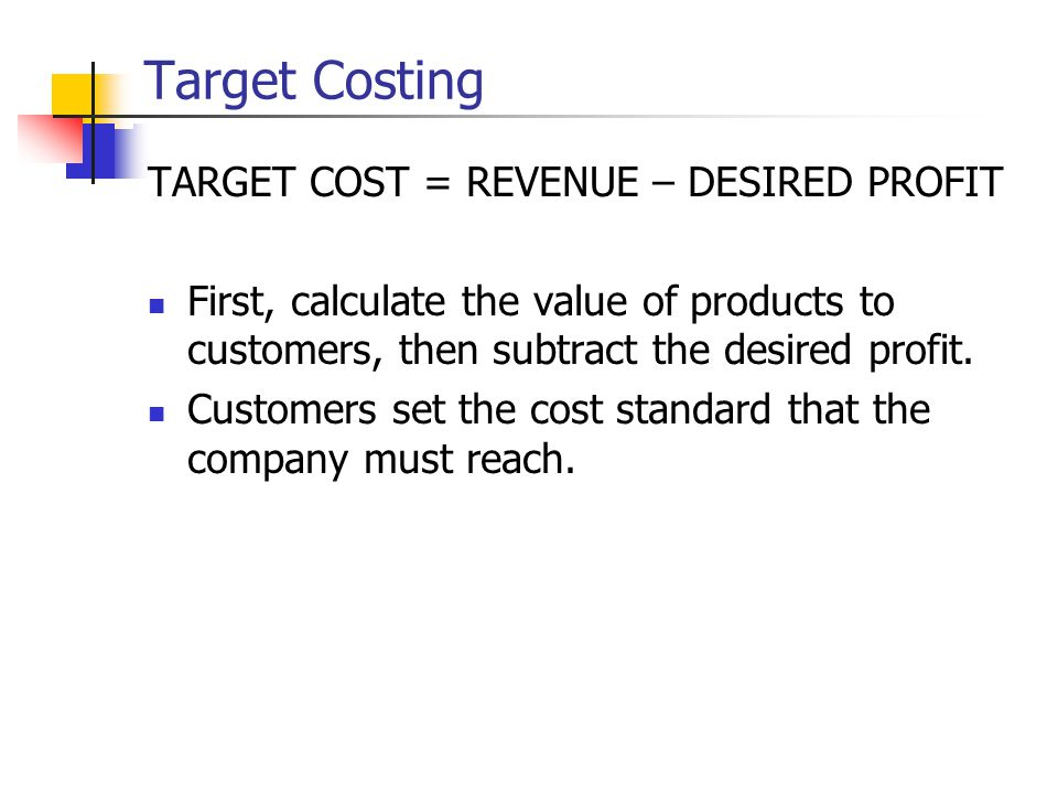Target Costing TARGET COST = REVENUE – DESIRED PROFIT First, calculate the value of products to customers, then subtract the desired profit.
