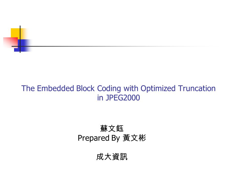 The Embedded Block Coding with Optimized Truncation in JPEG2000 蘇文鈺 Prepared By 黃文彬 成大資訊