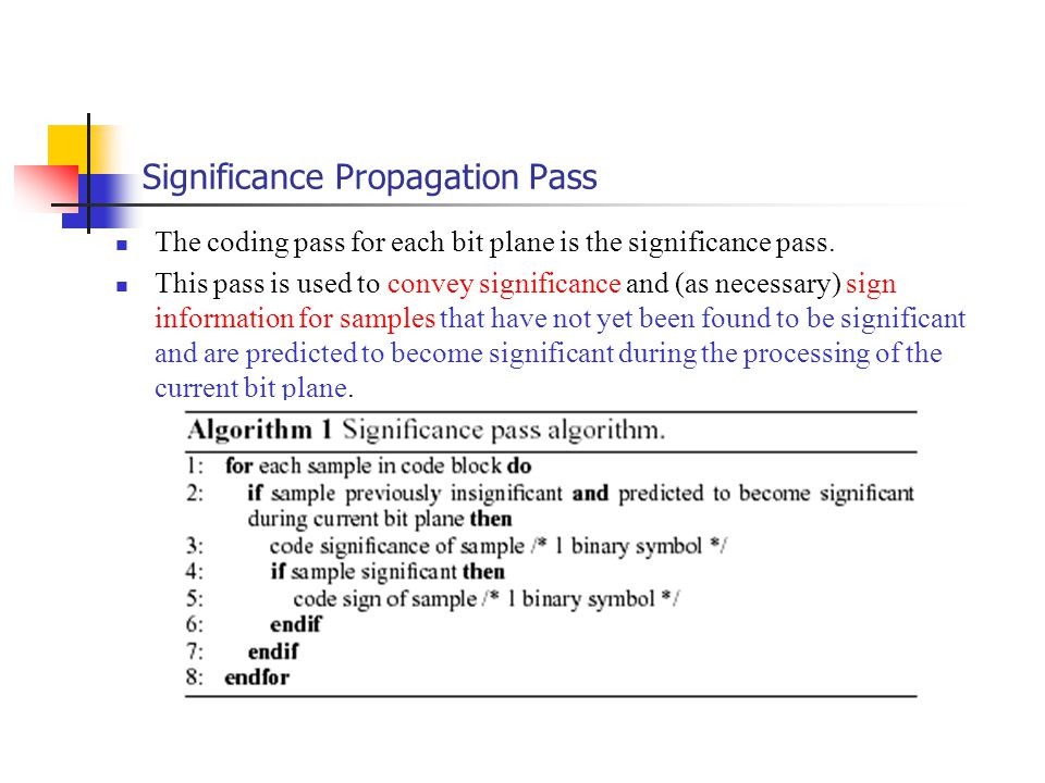 Significance Propagation Pass The coding pass for each bit plane is the significance pass. This pass is used to convey significance and (as necessary)