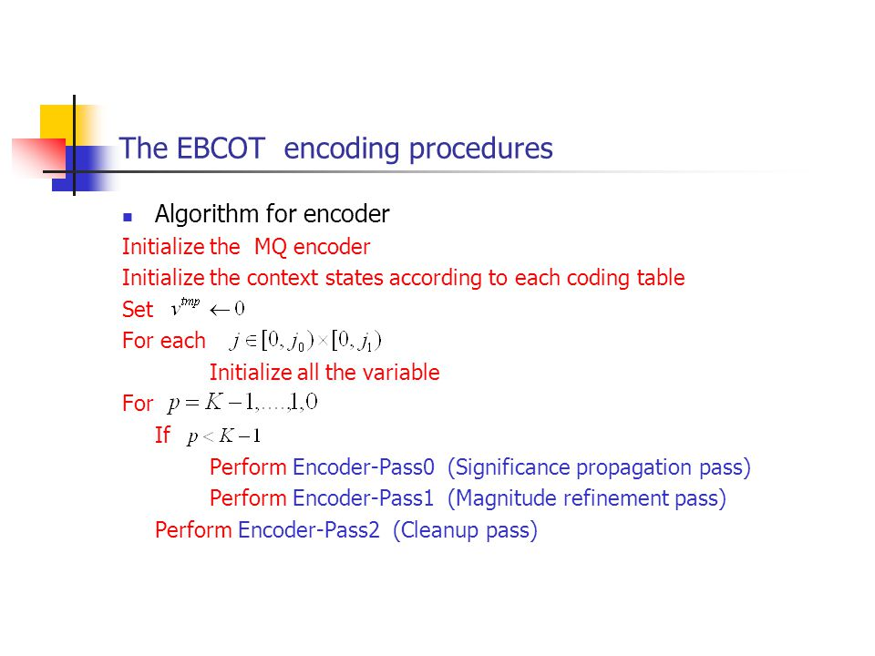 The EBCOT encoding procedures Algorithm for encoder Initialize the MQ encoder Initialize the context states according to each coding table Set For eac