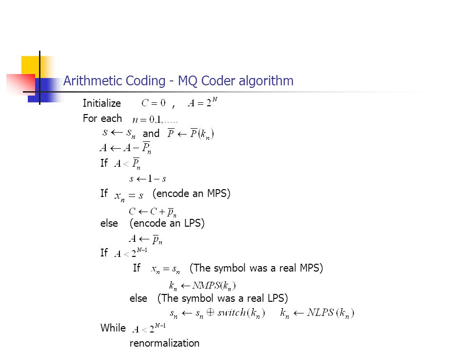 Arithmetic Coding - MQ Coder algorithm Initialize, For each and If If (encode an MPS) else(encode an LPS) If If (The symbol was a real MPS) else (The