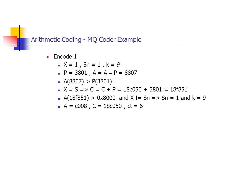 Arithmetic Coding - MQ Coder Example Encode 1 X = 1, Sn = 1, k = 9 P = 3801, A = A – P = 8807 A(8807) > P(3801) X = S => C = C + P = 18c050 + 3801 = 18f851 A(18f851) > 0x8000 and X != Sn => Sn = 1 and k = 9 A = c008, C = 18c050, ct = 6