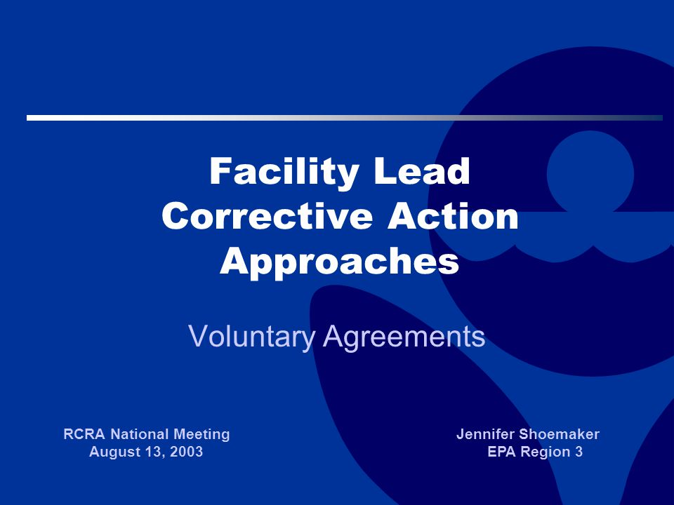 Facility Lead Corrective Action Approaches Voluntary Agreements RCRA National Meeting August 13, 2003 Jennifer Shoemaker EPA Region 3