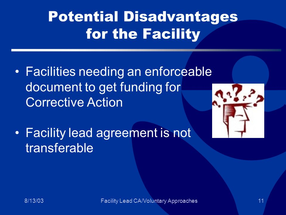 8/13/03Facility Lead CA/Voluntary Approaches11 Potential Disadvantages for the Facility Facilities needing an enforceable document to get funding for Corrective Action Facility lead agreement is not transferable