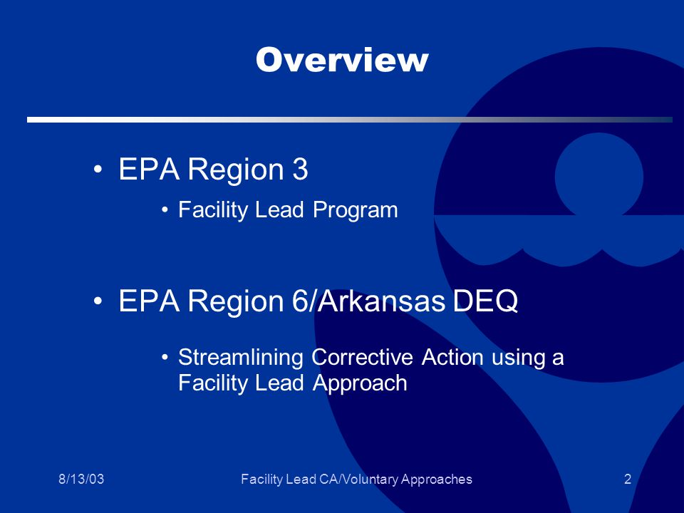 8/13/03Facility Lead CA/Voluntary Approaches2 Overview EPA Region 3 Facility Lead Program EPA Region 6/Arkansas DEQ Streamlining Corrective Action using a Facility Lead Approach
