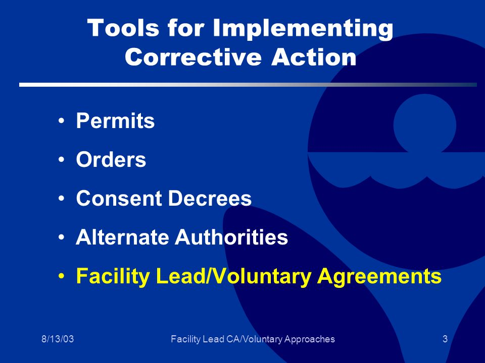 8/13/03Facility Lead CA/Voluntary Approaches3 Tools for Implementing Corrective Action Permits Orders Consent Decrees Alternate Authorities Facility Lead/Voluntary Agreements