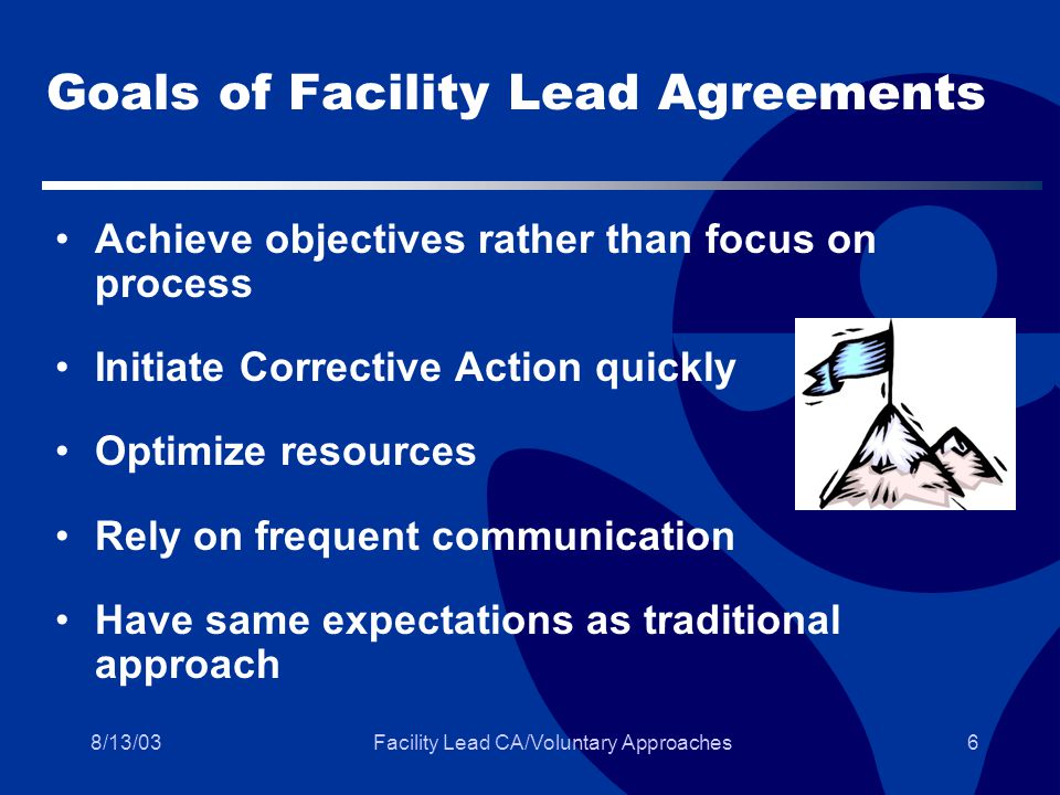 8/13/03Facility Lead CA/Voluntary Approaches6 Goals of Facility Lead Agreements Achieve objectives rather than focus on process Initiate Corrective Action quickly Optimize resources Rely on frequent communication Have same expectations as traditional approach