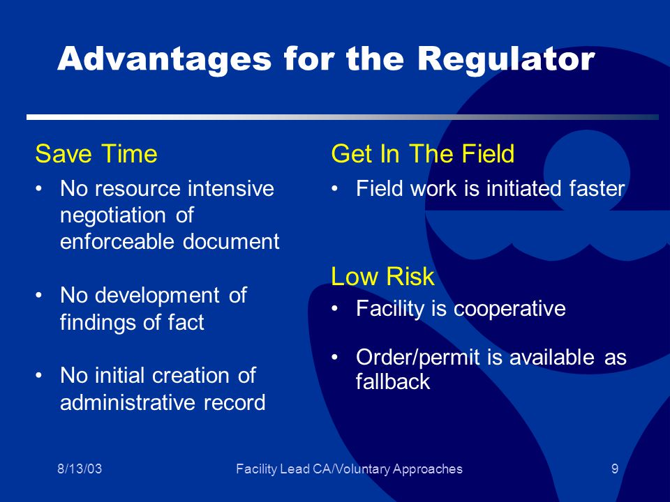 8/13/03Facility Lead CA/Voluntary Approaches9 Advantages for the Regulator Save Time No resource intensive negotiation of enforceable document No development of findings of fact No initial creation of administrative record Get In The Field Field work is initiated faster Low Risk Facility is cooperative Order/permit is available as fallback