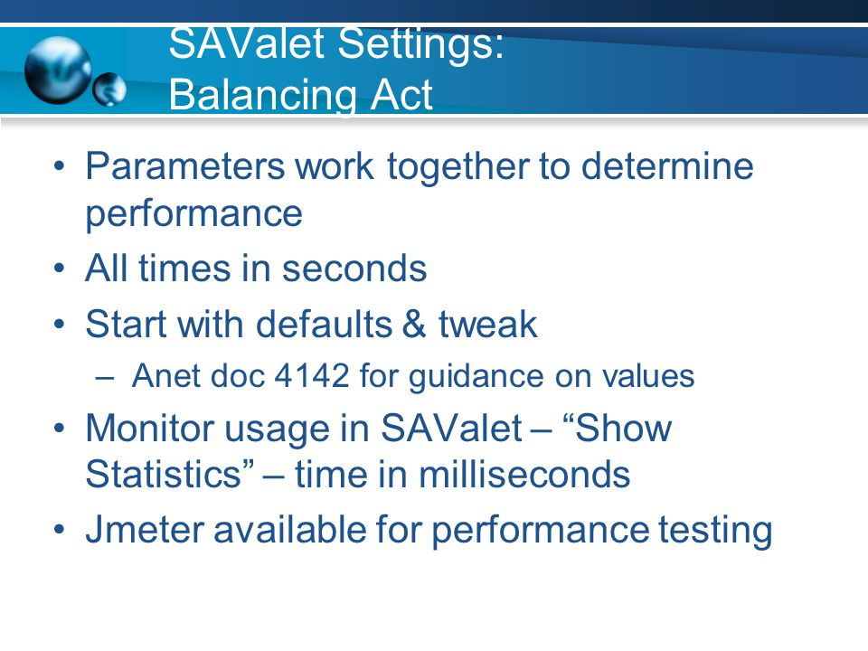 SAValet Settings: Balancing Act Parameters work together to determine performance All times in seconds Start with defaults & tweak – Anet doc 4142 for guidance on values Monitor usage in SAValet – Show Statistics – time in milliseconds Jmeter available for performance testing