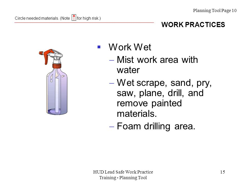 HUD Lead Safe Work Practice Training - Planning Tool 15  Work Wet  Mist work area with water  Wet scrape, sand, pry, saw, plane, drill, and remove painted materials.