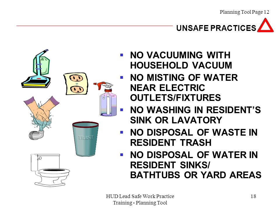 HUD Lead Safe Work Practice Training - Planning Tool 18  NO VACUUMING WITH HOUSEHOLD VACUUM  NO MISTING OF WATER NEAR ELECTRIC OUTLETS/FIXTURES  NO WASHING IN RESIDENT'S SINK OR LAVATORY  NO DISPOSAL OF WASTE IN RESIDENT TRASH  NO DISPOSAL OF WATER IN RESIDENT SINKS/ BATHTUBS OR YARD AREAS Planning Tool Page 12 UNSAFE PRACTICES