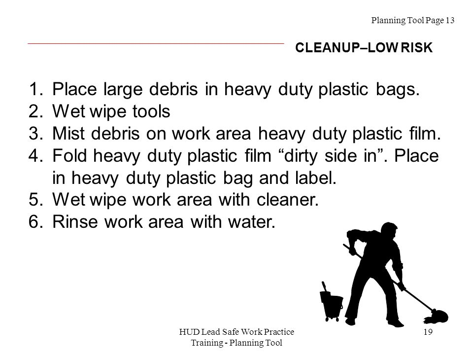 HUD Lead Safe Work Practice Training - Planning Tool 19 1.Place large debris in heavy duty plastic bags.