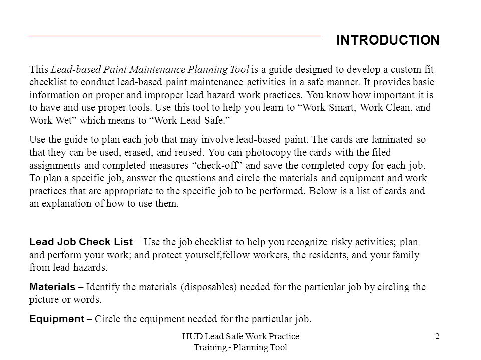2 INTRODUCTION This Lead-based Paint Maintenance Planning Tool is a guide designed to develop a custom fit checklist to conduct lead-based paint maintenance activities in a safe manner.