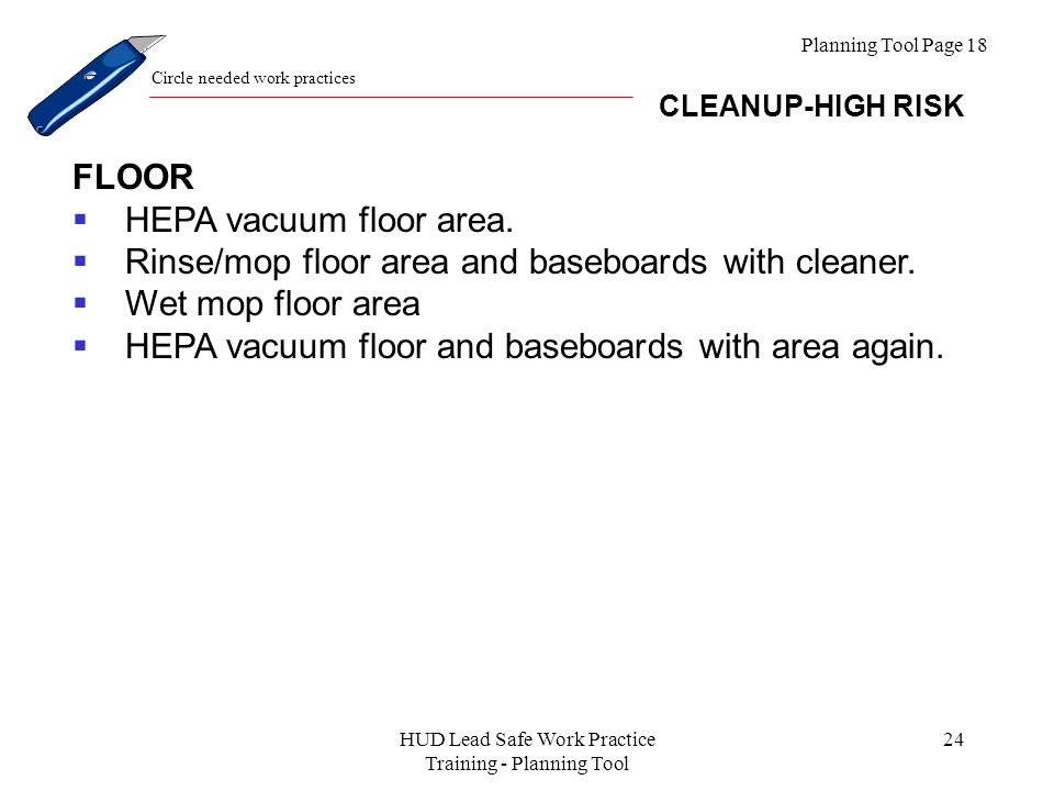 HUD Lead Safe Work Practice Training - Planning Tool 24 Planning Tool Page 18 CLEANUP-HIGH RISK Circle needed work practices FLOOR  HEPA vacuum floor area.