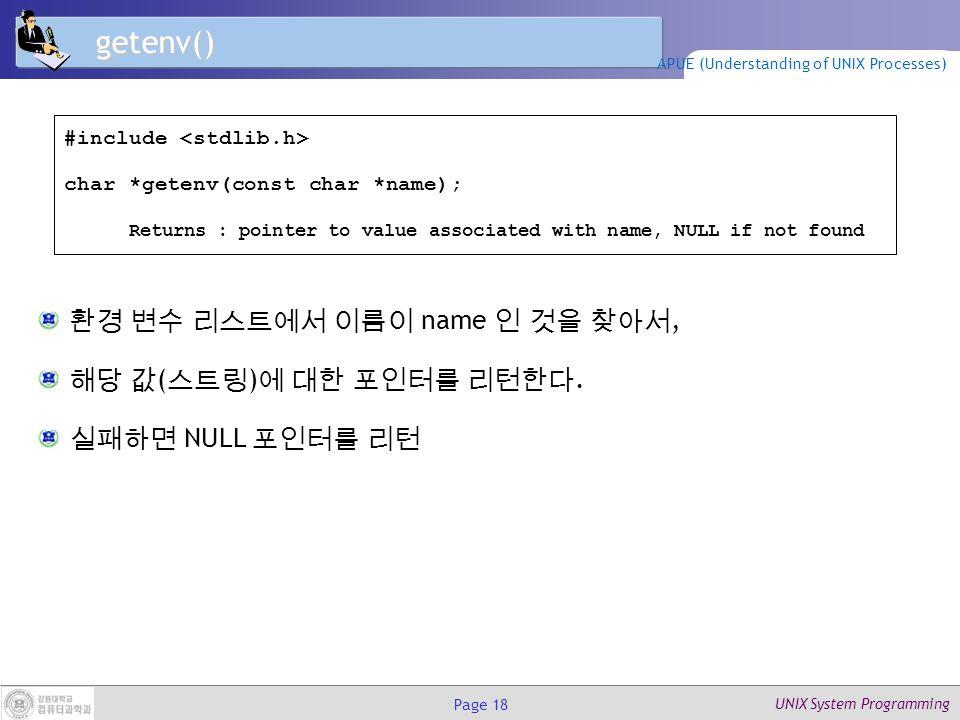 UNIX System Programming Page 18 getenv() 환경 변수 리스트에서 이름이 name 인 것을 찾아서, 해당 값 ( 스트링 ) 에 대한 포인터를 리턴한다.